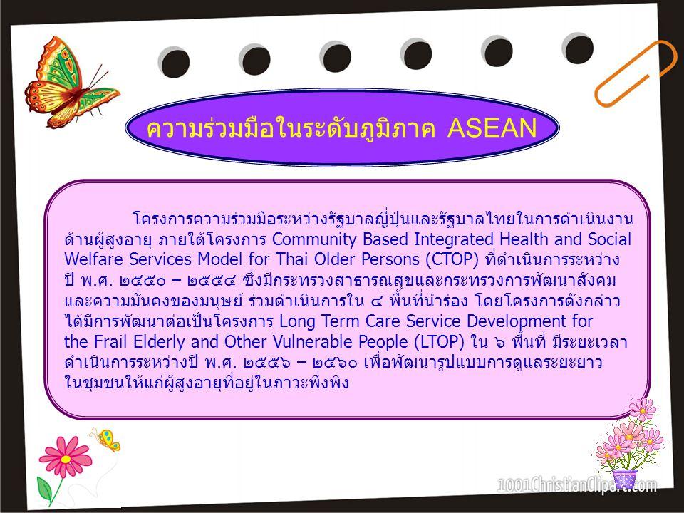 ความร่วมมือในระดับภูมิภาค ASEAN โครงการความร่วมมือระหว่างรัฐบาลญี่ปุ่นและรัฐบาลไทยในการดำเนินงาน ด้านผู้สูงอายุ ภายใต้โครงการ Community Based Integrat