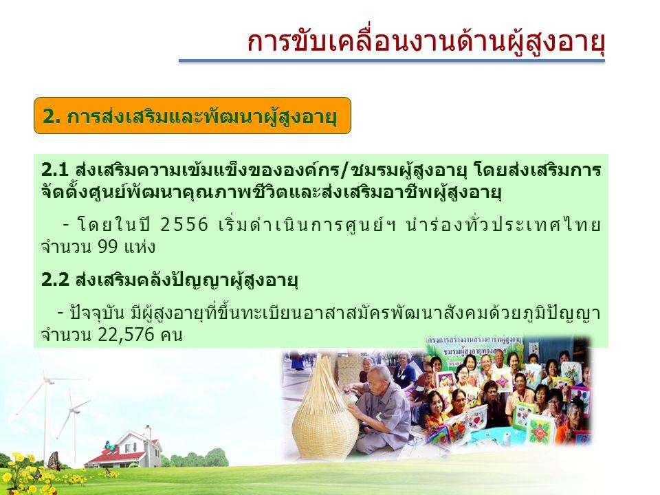2.1 ส่งเสริมความเข้มแข็งขององค์กร/ชมรมผู้สูงอายุ โดยส่งเสริมการ จัดตั้งศูนย์พัฒนาคุณภาพชีวิตและส่งเสริมอาชีพผู้สูงอายุ - โดยในปี 2556 เริ่มดำเนินการศูนย์ฯ นำร่องทั่วประเทศไทย จำนวน 99 แห่ง 2.2 ส่งเสริมคลังปัญญาผู้สูงอายุ - ปัจจุบัน มีผู้สูงอายุที่ขึ้นทะเบียนอาสาสมัครพัฒนาสังคมด้วยภูมิปัญญา จำนวน 22,576 คน การขับเคลื่อนงานด้านผู้สูงอายุ 2.
