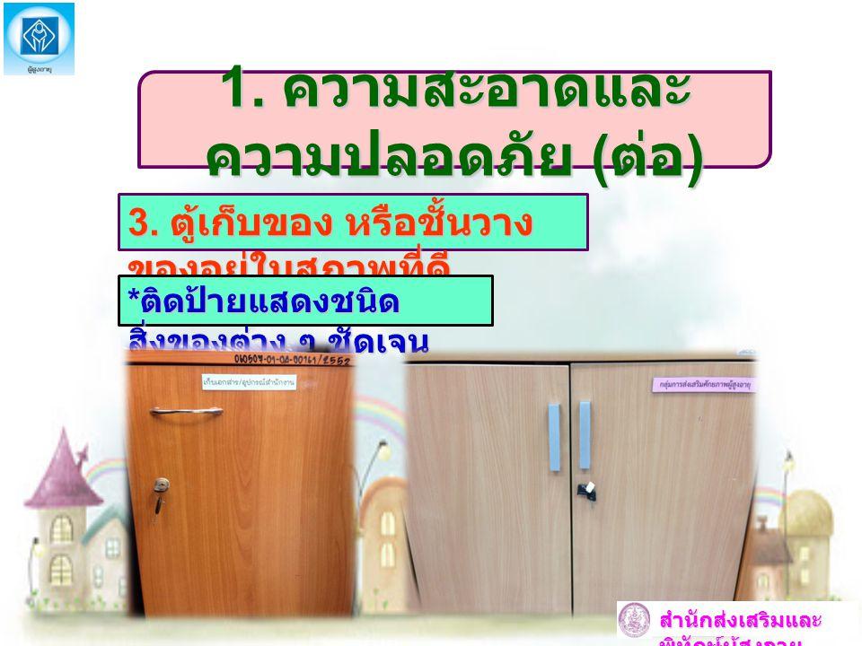 1. ความสะอาดและ ความปลอดภัย ( ต่อ ) 3. ตู้เก็บของ หรือชั้นวาง ของอยู่ในสภาพที่ดี * ติดป้ายแสดงชนิด สิ่งของต่าง ๆ ชัดเจน สำนักส่งเสริมและ พิทักษ์ผู้สูง