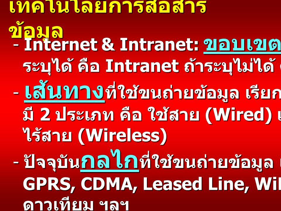 เทคโนโลยีการสื่อสาร ข้อมูล - Internet & Intranet: ขอบเขตการใช้งาน ระบุได้ คือ Intranet ถ้าระบุไม่ได้ คือ Internet ระบุได้ คือ Intranet ถ้าระบุไม่ได้ คือ Internet - เส้นทาง ที่ใช้ขนถ่ายข้อมูล เรียกว่า Media มี 2 ประเภท คือ ใช้สาย (Wired) และ ไร้สาย (Wireless) ไร้สาย (Wireless) - ปัจจุบัน กลไก ที่ใช้ขนถ่ายข้อมูล เช่น ADSL, xDSL, GPRS, CDMA, Leased Line, WiFi, WiMax, WiBro, GPRS, CDMA, Leased Line, WiFi, WiMax, WiBro, ดาวเทียม ฯลฯ ดาวเทียม ฯลฯ