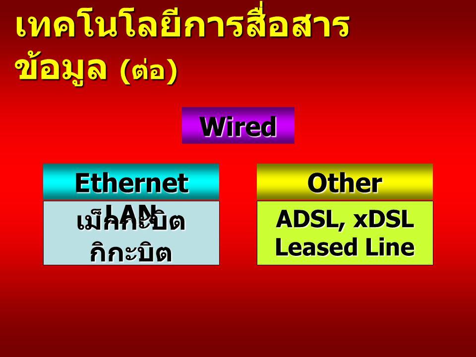 เทคโนโลยีการสื่อสาร ข้อมูล ( ต่อ ) Wired Ethernet LAN เม็กกะบิตกิกะบิต Other ADSL, xDSL Leased Line