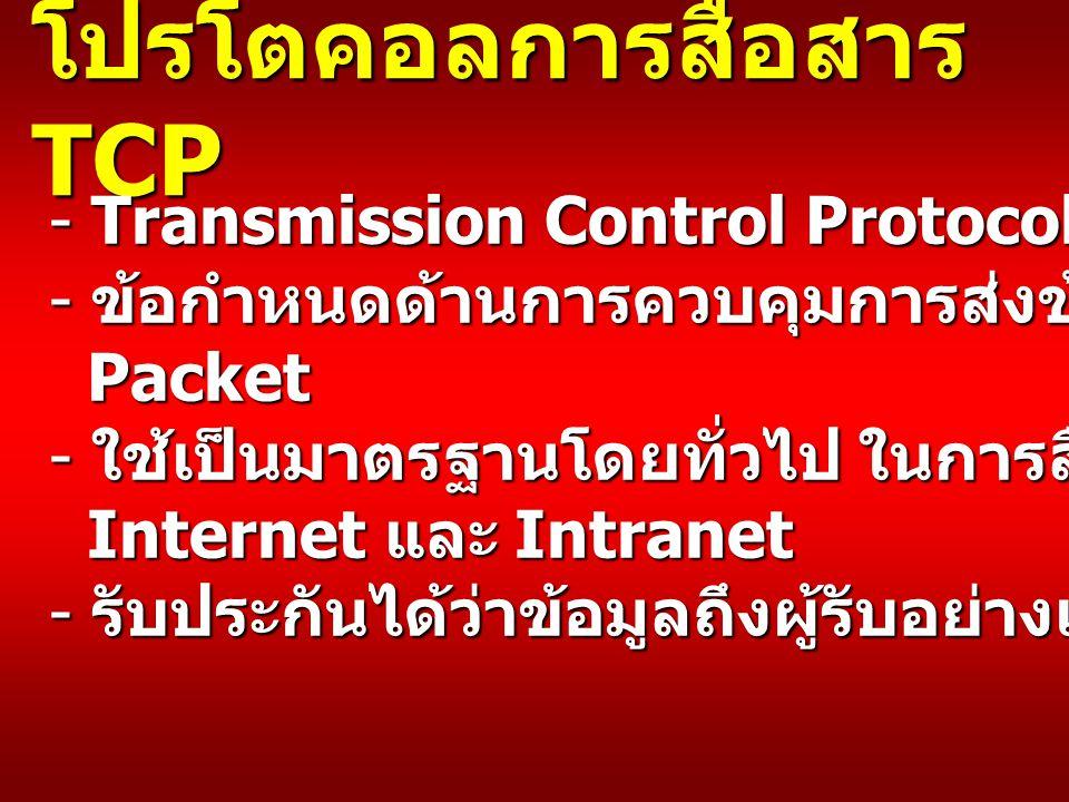 โปรโตคอลการสื่อสาร TCP - Transmission Control Protocol - ข้อกำหนดด้านการควบคุมการส่งข้อมูลในลักษณะ Packet - ใช้เป็นมาตรฐานโดยทั่วไป ในการสื่อสารบน Internet และ Intranet - รับประกันได้ว่าข้อมูลถึงผู้รับอย่างแน่นอน