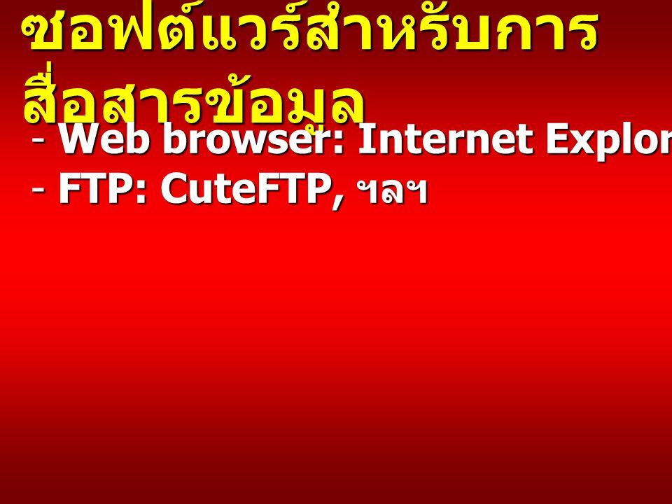 ซอฟต์แวร์สำหรับการ สื่อสารข้อมูล - Web browser: Internet Explorer, Firefox, ฯลฯ - FTP: CuteFTP, ฯลฯ