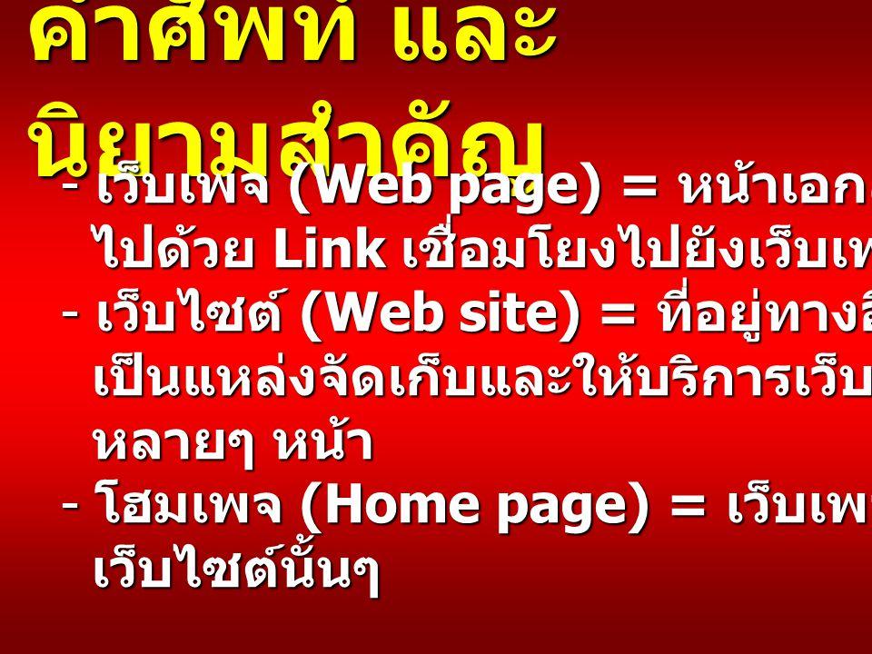 คำศัพท์ และ นิยามสำคัญ - เว็บเพจ (Web page) = หน้าเอกสารที่ประกอบ ไปด้วย Link เชื่อมโยงไปยังเว็บเพจอื่นๆ ได้ ไปด้วย Link เชื่อมโยงไปยังเว็บเพจอื่นๆ ได้ - เว็บไซต์ (Web site) = ที่อยู่ทางอิเล็กทรอนิกส์ ซึ่ง เป็นแหล่งจัดเก็บและให้บริการเว็บเพจ เป็นแหล่งจัดเก็บและให้บริการเว็บเพจ หลายๆ หน้า หลายๆ หน้า - โฮมเพจ (Home page) = เว็บเพจหน้าแรกของ เว็บไซต์นั้นๆ เว็บไซต์นั้นๆ