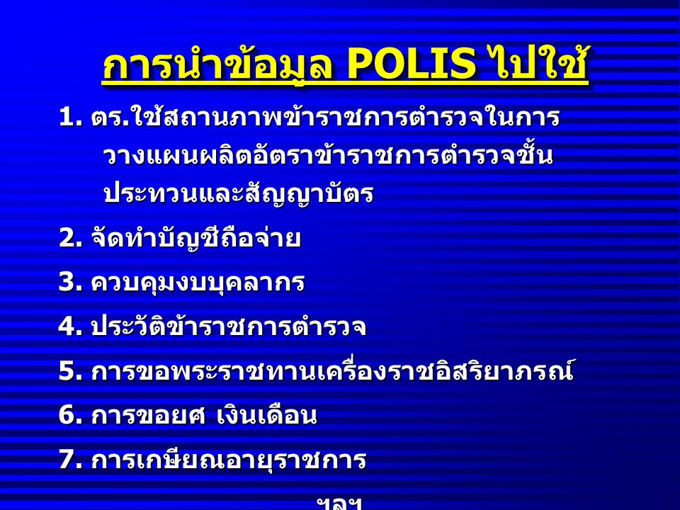 การนำข้อมูล POLIS ไปใช้ 1. ตร. ใช้สถานภาพข้าราชการตำรวจในการ วางแผนผลิตอัตราข้าราชการตำรวจชั้น ประทวนและสัญญาบัตร 2. จัดทำบัญชีถือจ่าย 3. ควบคุมงบบุคล