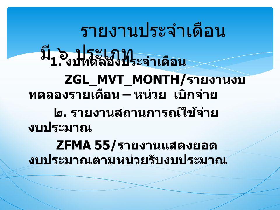 1. งบทดลองประจำเดือน ZGL_MVT_MONTH/ รายงานงบ ทดลองรายเดือน – หน่วย เบิกจ่าย ๒. รายงานสถานการณ์ใช้จ่าย งบประมาณ ZFMA 55/ รายงานแสดงยอด งบประมาณตามหน่วย