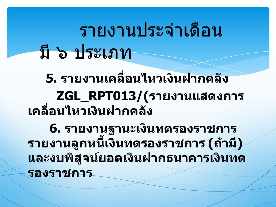 5. รายงานเคลื่อนไหวเงินฝากคลัง ZGL_RPT013/( รายงานแสดงการ เคลื่อนไหวเงินฝากคลัง 6. รายงานฐานะเงินทดรองราชการ รายงานลูกหนี้เงินทดรองราชการ ( ถ้ามี ) แล