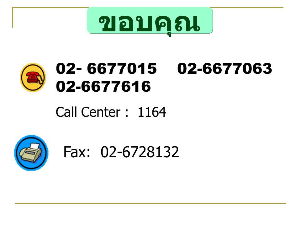 Fax: 02-6728132 02- 6677015 02-6677063 02-6677616 Call Center : 1164 ขอบคุณ