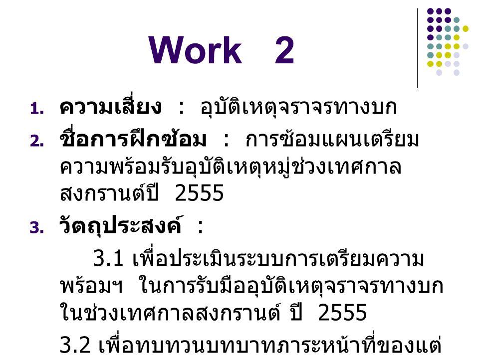 Work 2  ความเสี่ยง : อุบัติเหตุจราจรทางบก  ชื่อการฝึกซ้อม : การซ้อมแผนเตรียม ความพร้อมรับอุบัติเหตุหมู่ช่วงเทศกาล สงกรานต์ปี 2555  วัตถุประสงค์