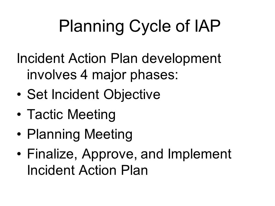 Planning Cycle of IAP Incident Action Plan development involves 4 major phases: Set Incident Objective Tactic Meeting Planning Meeting Finalize, Appro