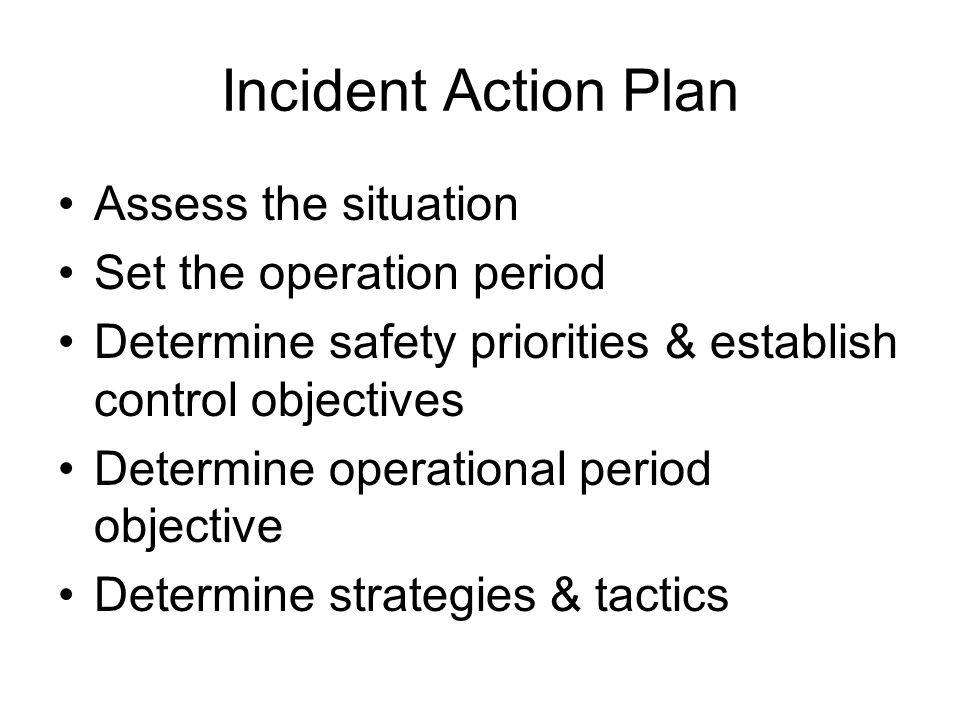 Incident Action Plan Assess the situation Set the operation period Determine safety priorities & establish control objectives Determine operational pe