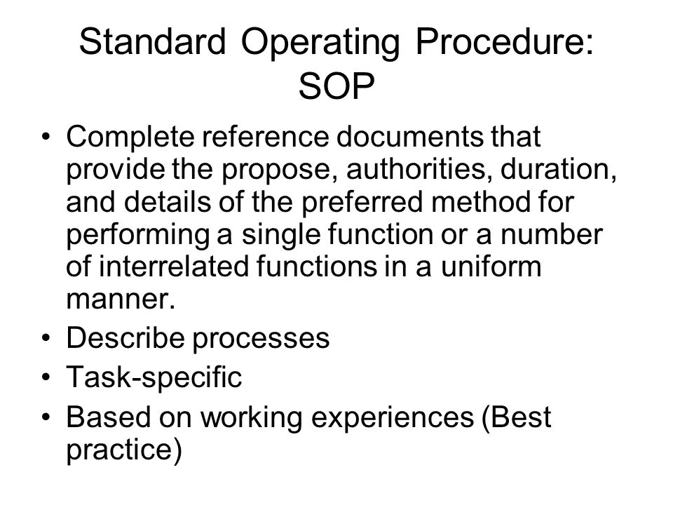 Standard Operating Procedure: SOP Complete reference documents that provide the propose, authorities, duration, and details of the preferred method fo