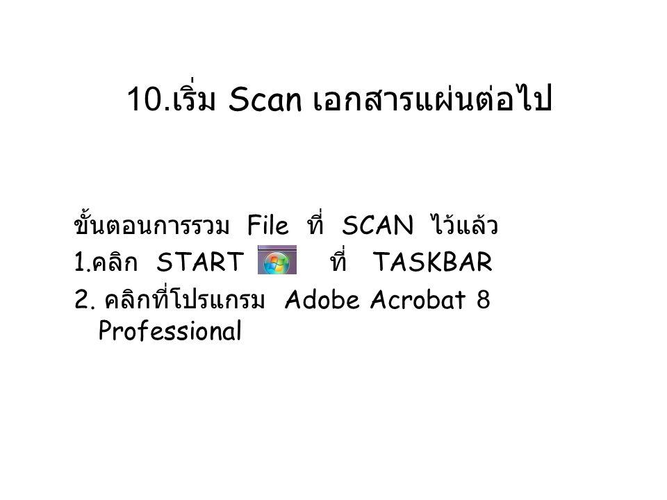 10. เริ่ม Scan เอกสารแผ่นต่อไป ขั้นตอนการรวม File ที่ SCAN ไว้แล้ว 1. คลิก START ที่ TASKBAR 2. คลิกที่โปรแกรม Adobe Acrobat 8 Professional