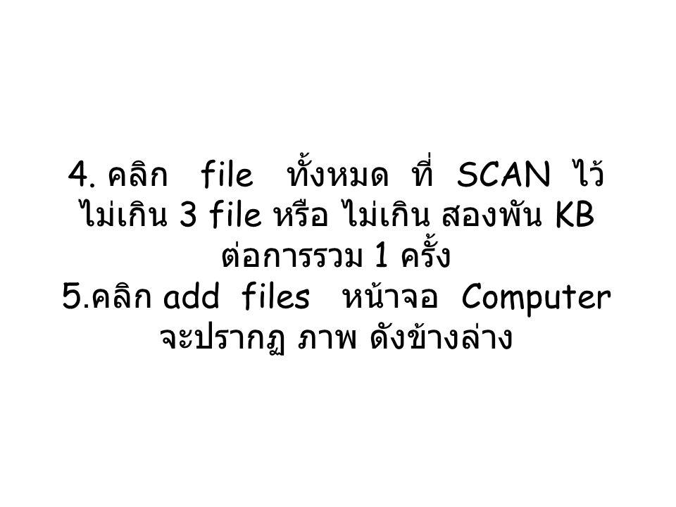 4. คลิก file ทั้งหมด ที่ SCAN ไว้ ไม่เกิน 3 file หรือ ไม่เกิน สองพัน KB ต่อการรวม 1 ครั้ง 5. คลิก add files หน้าจอ Computer จะปรากฏ ภาพ ดังข้างล่าง