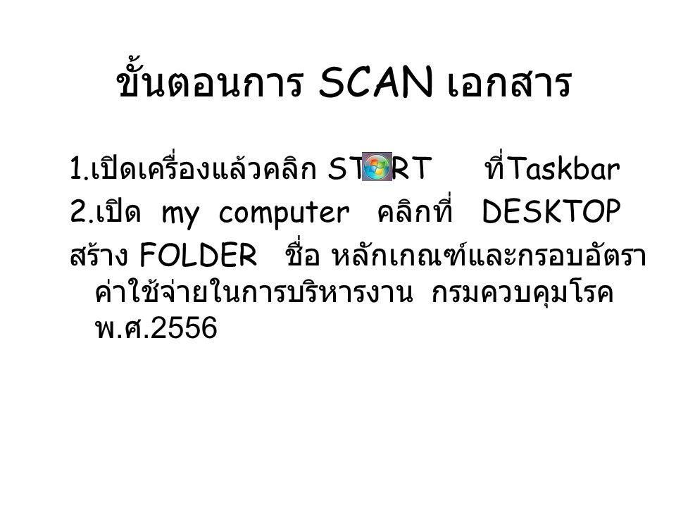 ขั้นตอนการ SCAN เอกสาร 1. เปิดเครื่องแล้วคลิก START ที่ Taskbar 2. เปิด my computer คลิกที่ DESKTOP สร้าง FOLDER ชื่อ หลักเกณฑ์และกรอบอัตรา ค่าใช้จ่าย