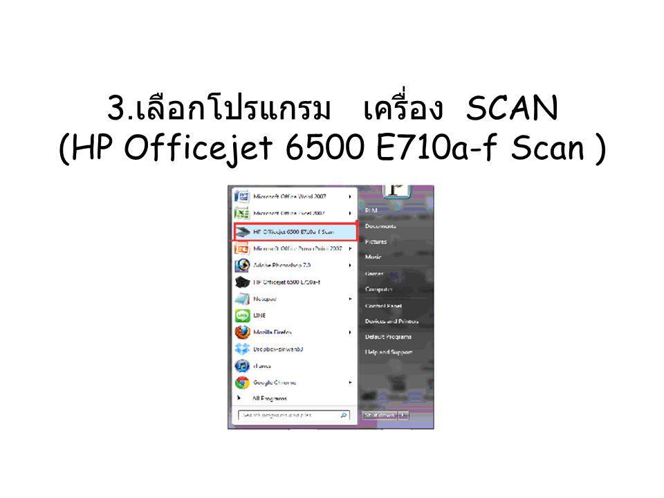 3. เลือกโปรแกรม เครื่อง SCAN (HP Officejet 6500 E710a-f Scan )