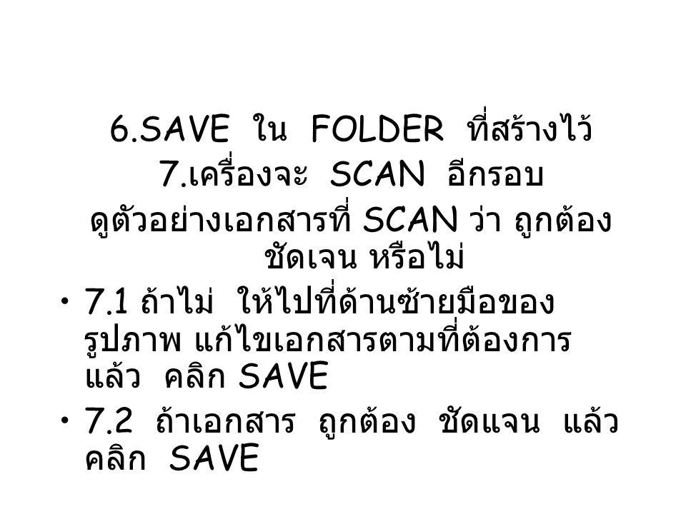6.SAVE ใน FOLDER ที่สร้างไว้ 7. เครื่องจะ SCAN อีกรอบ ดูตัวอย่างเอกสารที่ SCAN ว่า ถูกต้อง ชัดเจน หรือไม่ 7.1 ถ้าไม่ ให้ไปที่ด้านซ้ายมือของ รูปภาพ แก้