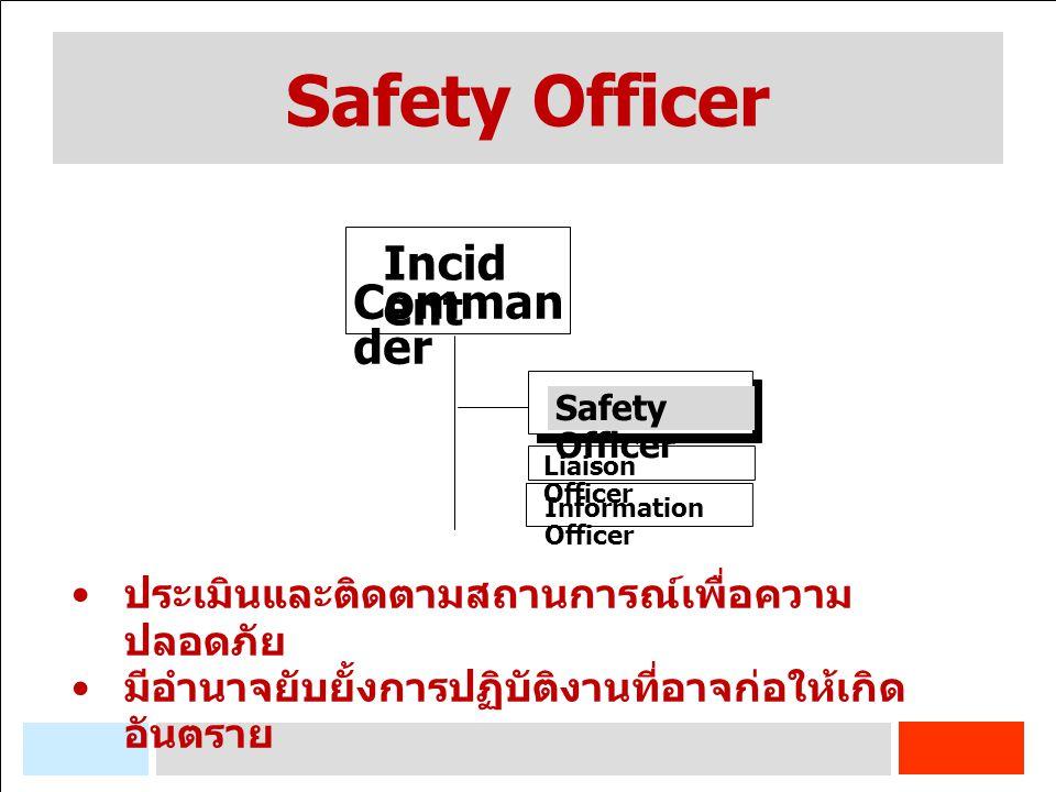 Safety Officer Incid ent Comman der ประเมินและติดตามสถานการณ์เพื่อความ ปลอดภัย มีอำนาจยับยั้งการปฏิบัติงานที่อาจก่อให้เกิด อันตราย Safety Officer Information Officer Liaison Officer
