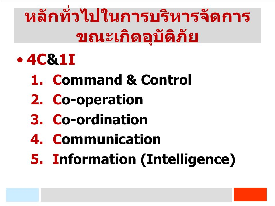 หลักทั่วไปในการบริหารจัดการ ขณะเกิดอุบัติภัย 4C&1I 1.Command & Control 2.Co-operation 3.Co-ordination 4.Communication 5.Information (Intelligence)