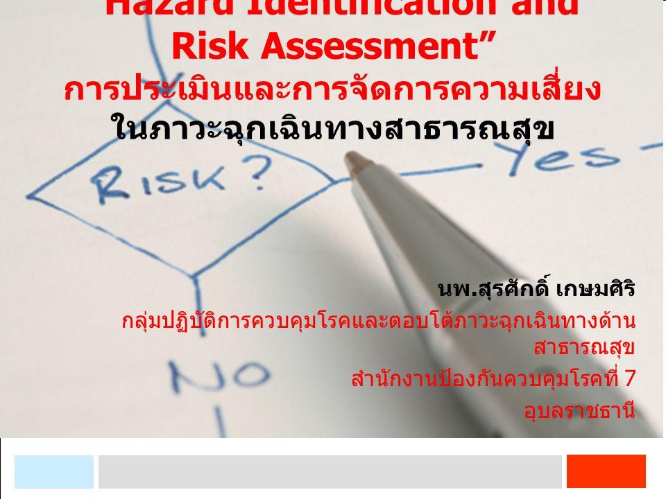 """Hazard Identification and Risk Assessment"" การประเมินและการจัดการความเสี่ยง ในภาวะฉุกเฉินทางสาธารณสุข นพ. สุรศักดิ์ เกษมศิริ กลุ่มปฏิบัติการควบคุมโรค"