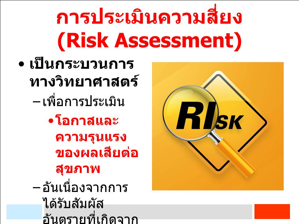 การประเมินความสี่ยง (Risk Assessment) เป็นกระบวนการ ทางวิทยาศาสตร์ – เพื่อการประเมิน โอกาสและ ความรุนแรง ของผลเสียต่อ สุขภาพ – อันเนื่องจากการ ได้รับส