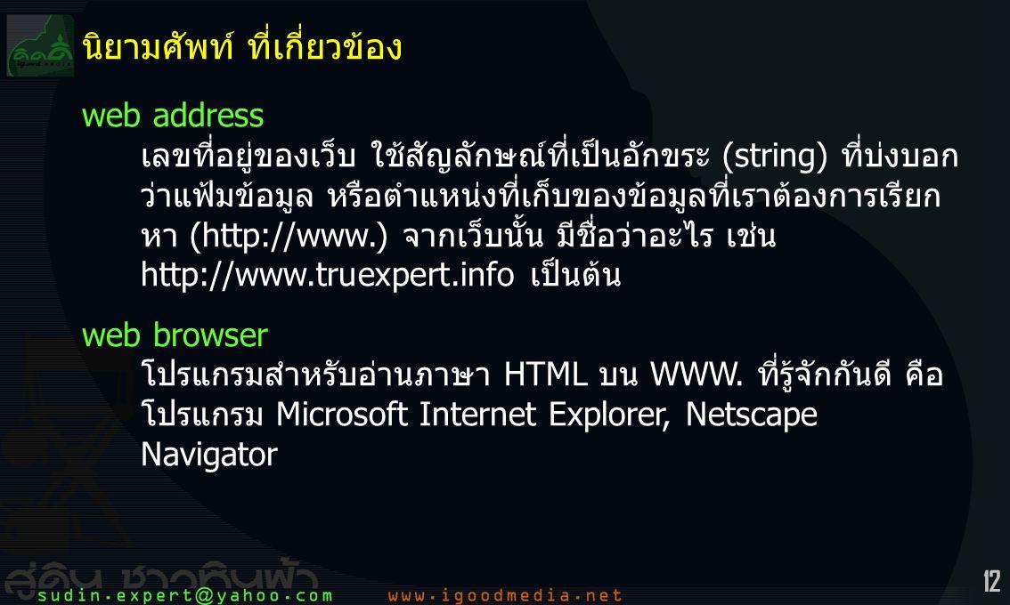 12 นิยามศัพท์ ที่เกี่ยวข้อง web address เลขที่อยู่ของเว็บ ใช้สัญลักษณ์ที่เป็นอักขระ (string) ที่บ่งบอก ว่าแฟ้มข้อมูล หรือตำแหน่งที่เก็บของข้อมูลที่เราต้องการเรียก หา (http://www.) จากเว็บนั้น มีชื่อว่าอะไร เช่น http://www.truexpert.info เป็นต้น web browser โปรแกรมสำหรับอ่านภาษา HTML บน WWW.