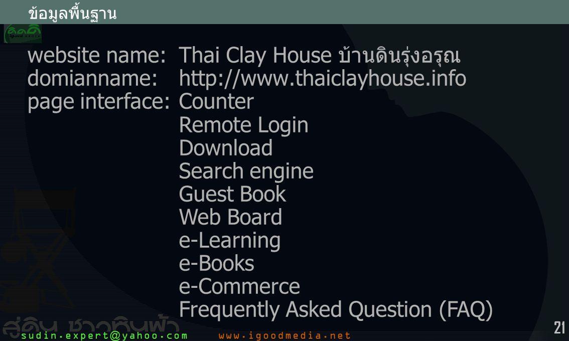 21 ข้อมูลพื้นฐาน website name:Thai Clay House บ้านดินรุ่งอรุณ domianname:http://www.thaiclayhouse.info page interface:Counter Remote Login Download Search engine Guest Book Web Board e-Learning e-Books e-Commerce Frequently Asked Question (FAQ)