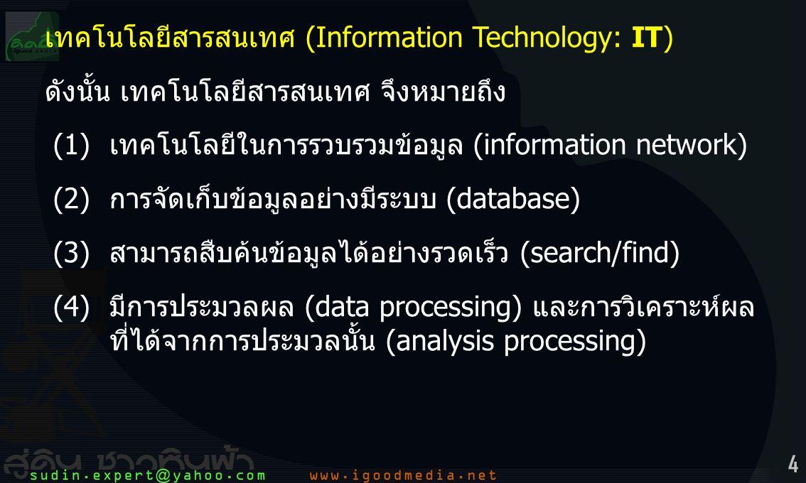 4 เทคโนโลยีสารสนเทศ (Information Technology: IT) ดังนั้น เทคโนโลยีสารสนเทศ จึงหมายถึง (1) เทคโนโลยีในการรวบรวมข้อมูล (information network) (2) การจัดเก็บข้อมูลอย่างมีระบบ (database) (3)สามารถสืบค้นข้อมูลได้อย่างรวดเร็ว (search/find) (4)มีการประมวลผล (data processing) และการวิเคราะห์ผล ที่ได้จากการประมวลนั้น (analysis processing)