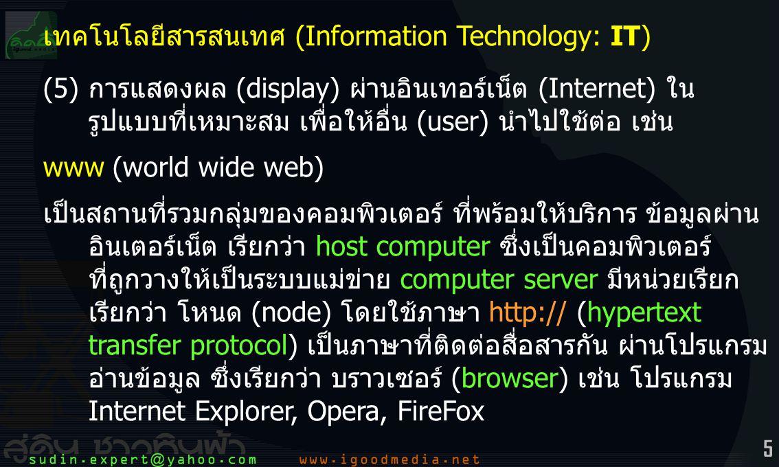5 เทคโนโลยีสารสนเทศ (Information Technology: IT) (5)การแสดงผล (display) ผ่านอินเทอร์เน็ต (Internet) ใน รูปแบบที่เหมาะสม เพื่อให้อื่น (user) นำไปใช้ต่อ เช่น www (world wide web) เป็นสถานที่รวมกลุ่มของคอมพิวเตอร์ ที่พร้อมให้บริการ ข้อมูลผ่าน อินเตอร์เน็ต เรียกว่า host computer ซึ่งเป็นคอมพิวเตอร์ ที่ถูกวางให้เป็นระบบแม่ข่าย computer server มีหน่วยเรียก เรียกว่า โหนด (node) โดยใช้ภาษา http:// (hypertext transfer protocol) เป็นภาษาที่ติดต่อสื่อสารกัน ผ่านโปรแกรม อ่านข้อมูล ซึ่งเรียกว่า บราวเซอร์ (browser) เช่น โปรแกรม Internet Explorer, Opera, FireFox