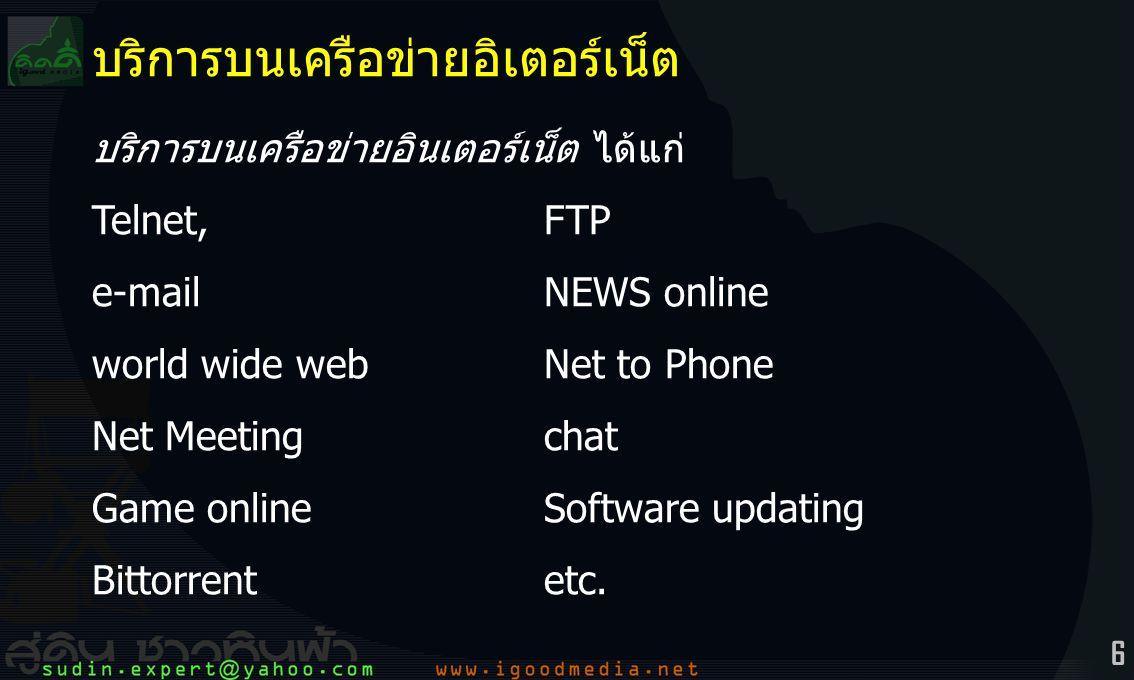 6 บริการบนเครือข่ายอิเตอร์เน็ต บริการบนเครือข่ายอินเตอร์เน็ต ได้แก่ Telnet, FTP e-mailNEWS online world wide webNet to Phone Net Meetingchat Game onlineSoftware updating Bittorrentetc.