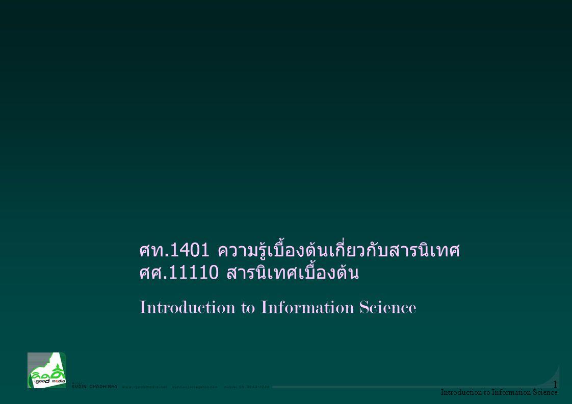 Introduction to Information Science 1 ศท.1401 ความรู้เบื้องต้นเกี่ยวกับสารนิเทศ ศศ.11110 สารนิเทศเบื้องต้น Introduction to Information Science