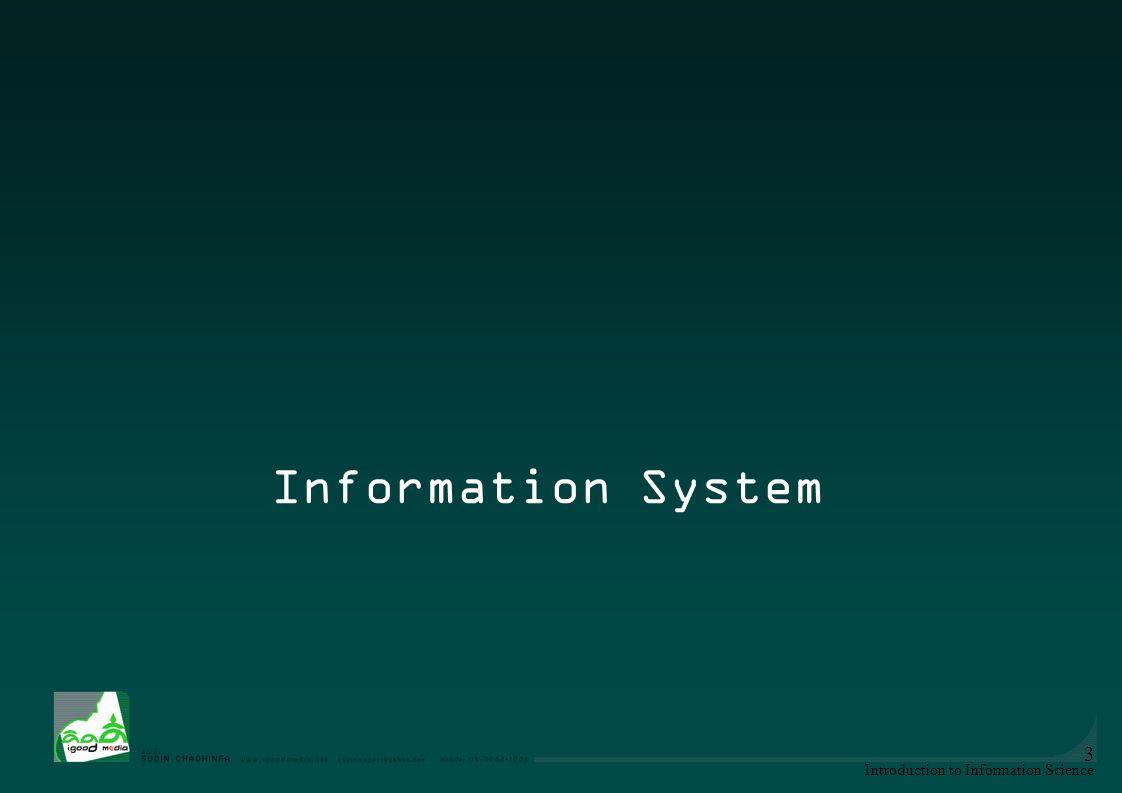 Introduction to Information Science 4 ระบบสารสนเทศ หรือ IS (information system) -การทำงาน ของระบบ คอมพิวเตอร์ (hardware & software) และ เครือข่ายคอมพิวเตอร์ (network) -ผู้ใช้ประโยชน์ คือ user, organization ใช้ database (data + algorithm) -ระบบข้อมูล เกิดและพัฒนา พร้อมกับ วิทยาการคอมพิวเตอร์ (CIS = Computer science) บทที่ 4 การจัดระบบสารสนเทศ