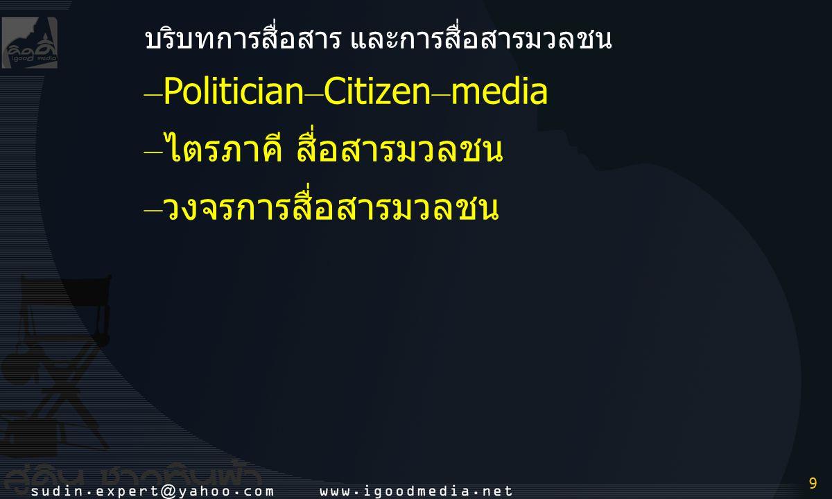 9 9 บริบทการสื่อสาร และการสื่อสารมวลชน – Politician – Citizen – media – ไตรภาคี สื่อสารมวลชน – วงจรการสื่อสารมวลชน