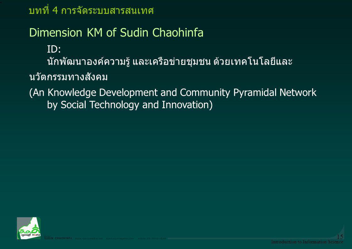 Introduction to Information Science 15 Dimension KM of Sudin Chaohinfa ID: นักพัฒนาองค์ความรู้ และเครือข่ายชุมชน ด้วยเทคโนโลยีและ นวัตกรรมทางสังคม (An