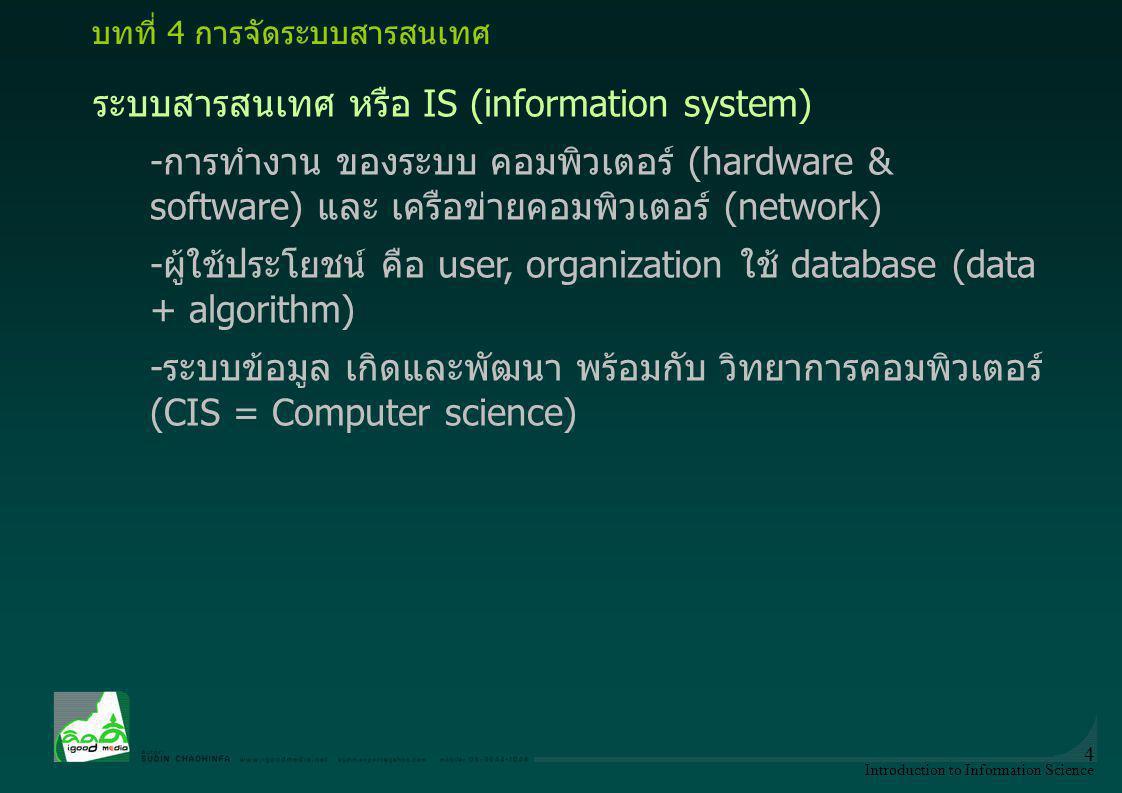 Introduction to Information Science 4 ระบบสารสนเทศ หรือ IS (information system) -การทำงาน ของระบบ คอมพิวเตอร์ (hardware & software) และ เครือข่ายคอมพิ