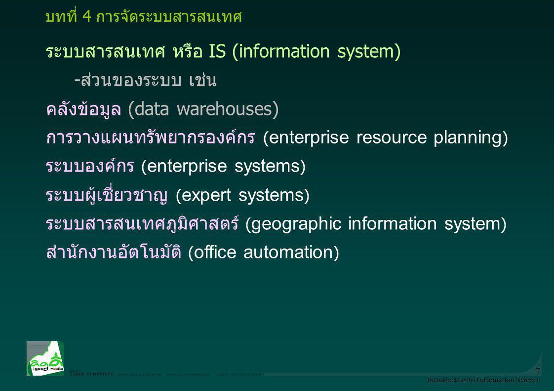 Introduction to Information Science 8 ระบบสารสนเทศ เพื่อการจัดการ (MIS) -ระบบสนับสนุนการตัดสินใจ (decision support systems) -ทรัพยากร และ การจัดการคน งาน -การวางแผนทรัพยากรองค์กร (ERP: enterprise resource planning) -การจัดการประสิทธิภาพขององค์กร (EPM: Enterprise Performance Management) -การจัดการห่วงโซ่อุปทาน (SCM: supply chain management) -การจัดการลูกค้าสัมพันธ์ (CRM: customer relationship management), -การบริหารจัดการโครงการ (project management) บทที่ 4 การจัดระบบสารสนเทศ
