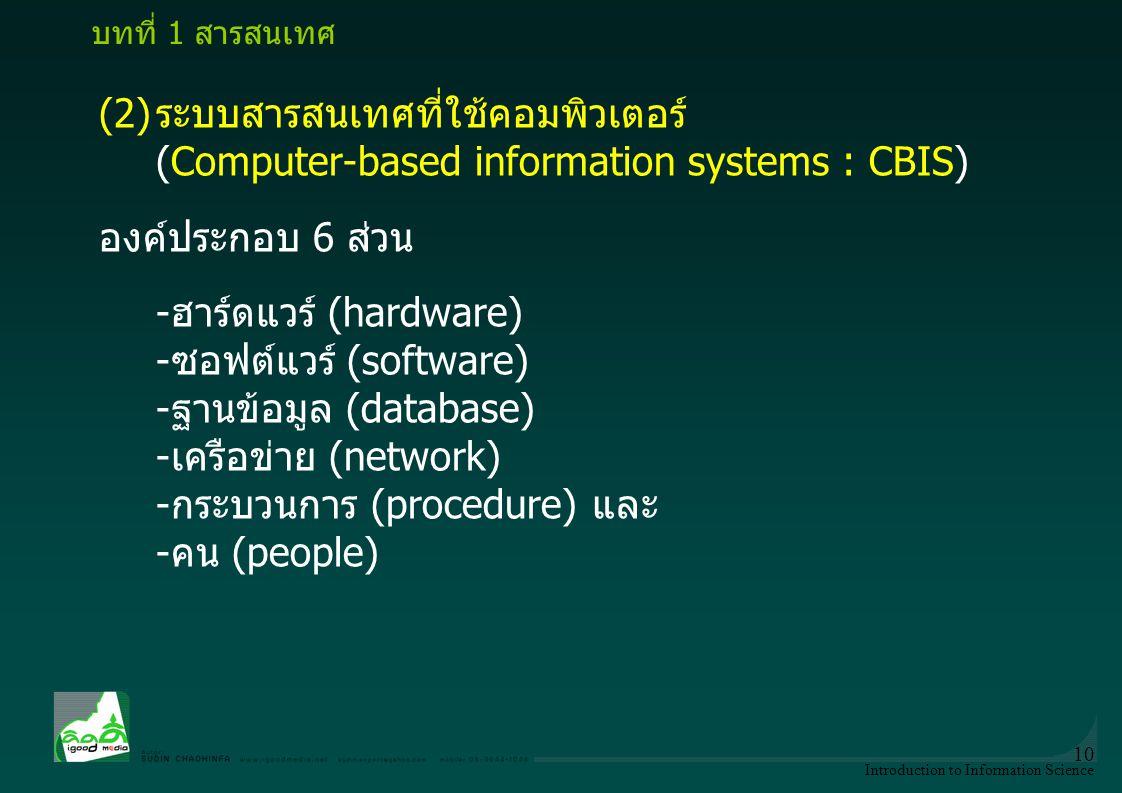 Introduction to Information Science 10 (2)ระบบสารสนเทศที่ใช้คอมพิวเตอร์ (Computer-based information systems : CBIS) องค์ประกอบ 6 ส่วน -ฮาร์ดแวร์ (hard