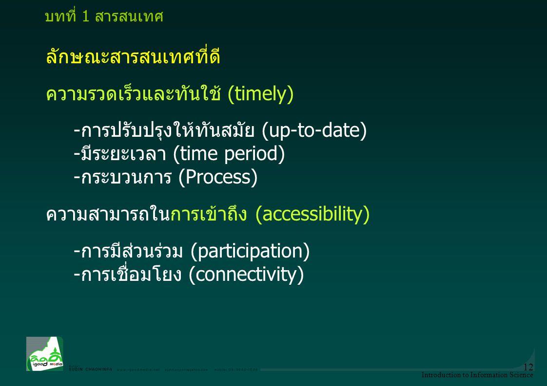Introduction to Information Science 12 ลักษณะสารสนเทศที่ดี ความรวดเร็วและทันใช้ (timely) -การปรับปรุงให้ทันสมัย (up-to-date) -มีระยะเวลา (time period)