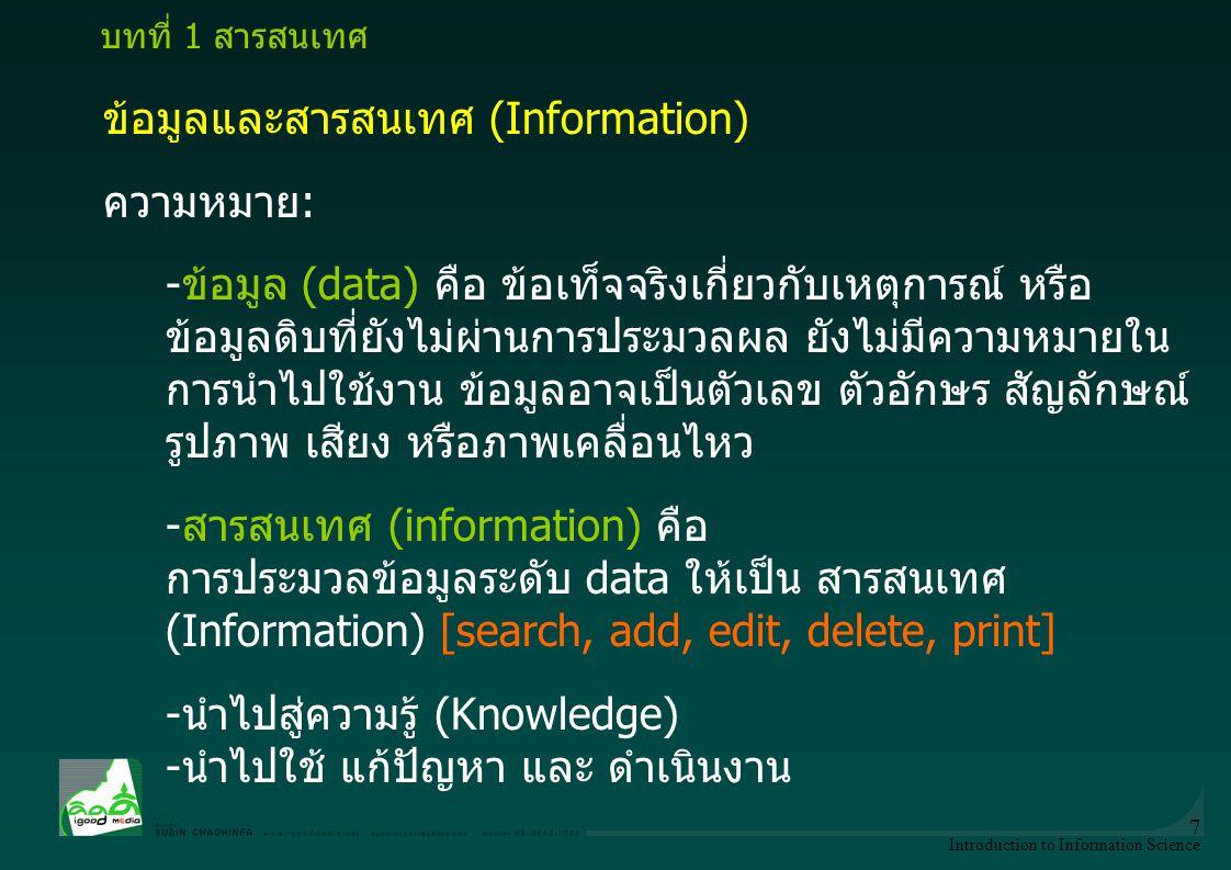 Introduction to Information Science 7 ข้อมูลและสารสนเทศ (Information) ความหมาย: -ข้อมูล (data) คือ ข้อเท็จจริงเกี่ยวกับเหตุการณ์ หรือ ข้อมูลดิบที่ยังไ
