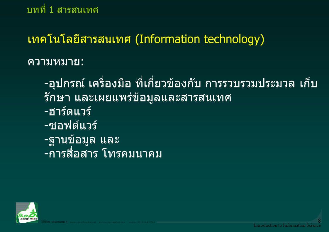 Introduction to Information Science 8 เทคโนโลยีสารสนเทศ (Information technology) ความหมาย: -อุปกรณ์ เครื่องมือ ที่เกี่ยวข้องกับ การรวบรวมประมวล เก็บ ร