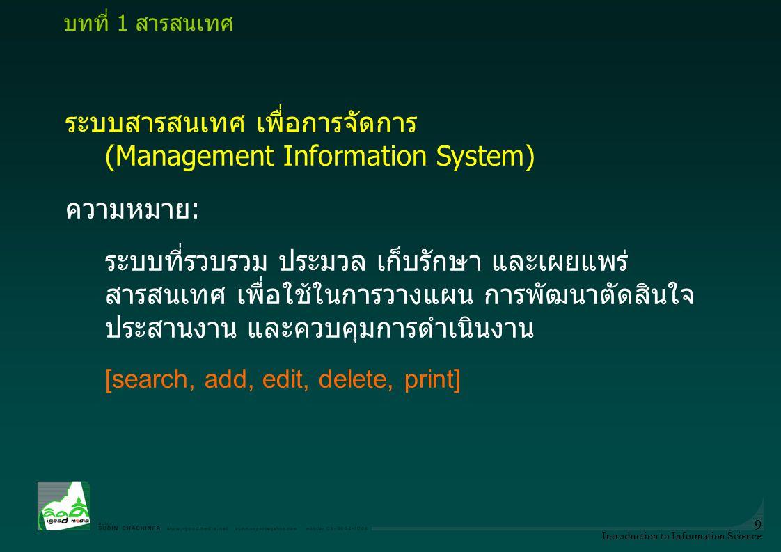 Introduction to Information Science 9 ระบบสารสนเทศ เพื่อการจัดการ (Management Information System) ความหมาย: ระบบที่รวบรวม ประมวล เก็บรักษา และเผยแพร่