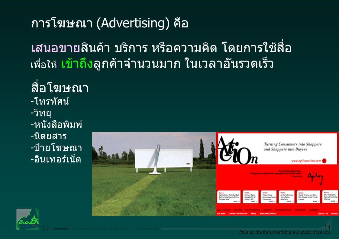 Print media for advertising and public relations 14 การโฆษณา (Advertising) คือ เสนอขายสินค้า บริการ หรือความคิด โดยการใช้สื่อ เพื่อให้ เข้าถึงลูกค้าจํ