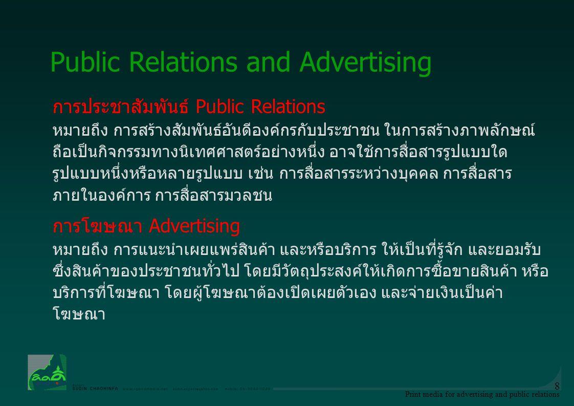Print media for advertising and public relations 9 ลักษณะ การประชาสัมพันธ์ Public Relations (1)มี สถาบัน และ วัตถุประสงค์ รองรับ (2)มีการวางแผน ไตร่ตรอง ใคร่ครวญ (3)เป็นการสื่อสัมพันธ์แบบสองทาง (two – way process) (4)มีการจูงใจ และโน้มน้าวที่ความ รู้สึก (5)มีการสัมพันธ์กับกลุ่มชน (6)เป็นการกระทำที่ต่อเนื่องกัน (7)มีประชามติเป็นบรรทัดฐาน Public Relations and Advertising