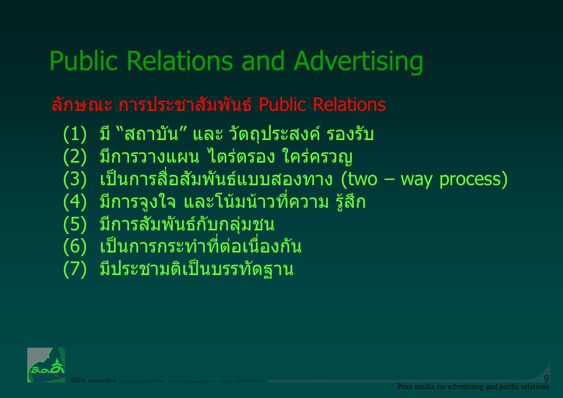 Print media for advertising and public relations 10 ลักษณะ การโฆษณา Advertising (1)การเสนอขาย ผ่านสื่อต่างๆ (2)มิใช่เรื่องส่วนตัว แต่เป็นธุรกิจ ข่าวสาร ผ่านสื่อมวลชน (3) การส่งเสริมการขาย สินค้า บริการ กิจกรรมสาธารณะ (4) เสียค่าใช้จ่าย (5) มีผู้อุปถัมภ์ ค่าใช้จ่ายที่เกิดขึ้น Public Relations and Advertising