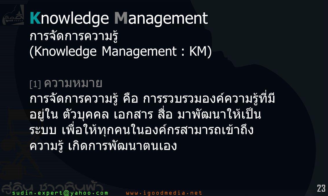 23 Knowledge Management การจัดการความรู้ (Knowledge Management : KM) [1] ความหมาย การจัดการความรู้ คือ การรวบรวมองค์ความรู้ที่มี อยู่ใน ตัวบุคคล เอกสาร สื่อ มาพัฒนาให้เป็น ระบบ เพื่อให้ทุกคนในองค์กรสามารถเข้าถึง ความรู้ เกิดการพัฒนาตนเอง