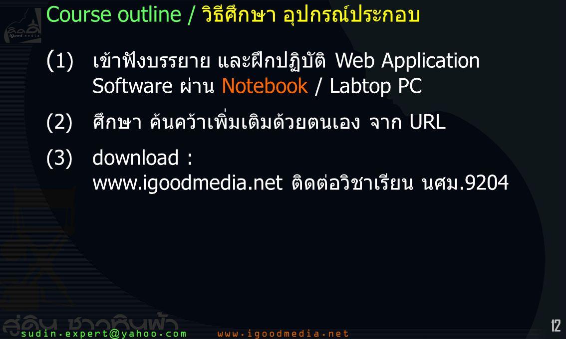 12 Course outline / วิธีศึกษา อุปกรณ์ประกอบ ( 1)เข้าฟังบรรยาย และฝึกปฏิบัติ Web Application Software ผ่าน Notebook / Labtop PC (2)ศึกษา ค้นคว้าเพิ่มเติมด้วยตนเอง จาก URL (3)download : www.igoodmedia.net ติดต่อวิชาเรียน นศม.9204