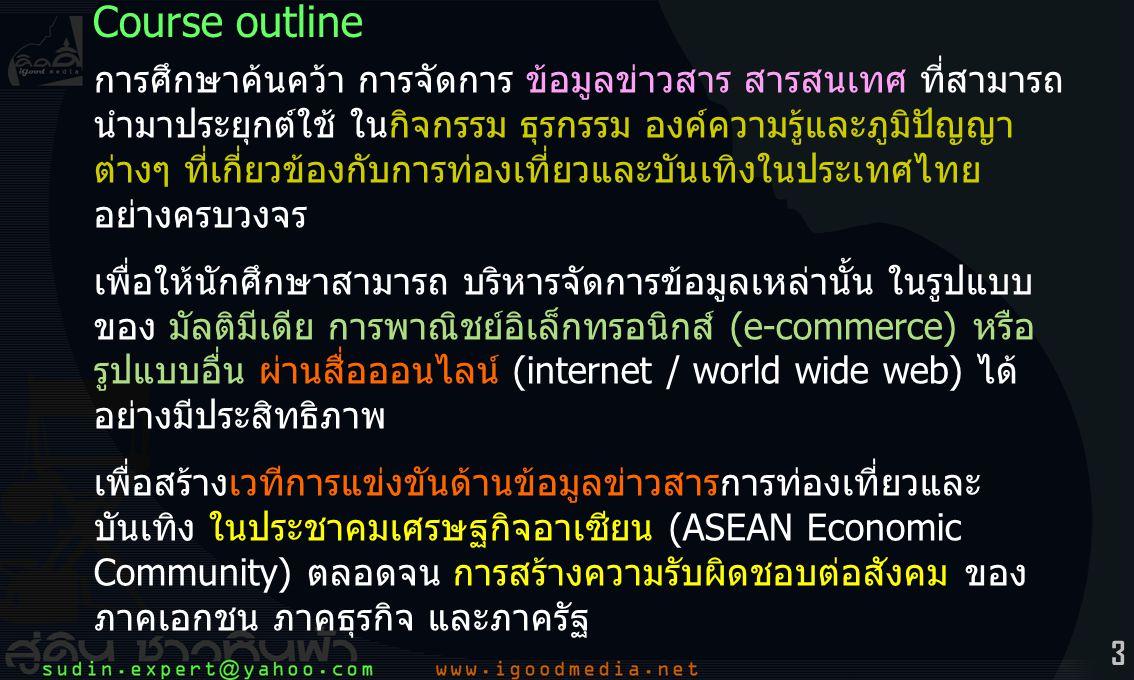 3 การศึกษาค้นคว้า การจัดการ ข้อมูลข่าวสาร สารสนเทศ ที่สามารถ นำมาประยุกต์ใช้ ในกิจกรรม ธุรกรรม องค์ความรู้และภูมิปัญญา ต่างๆ ที่เกี่ยวข้องกับการท่องเที่ยวและบันเทิงในประเทศไทย อย่างครบวงจร เพื่อให้นักศึกษาสามารถ บริหารจัดการข้อมูลเหล่านั้น ในรูปแบบ ของ มัลติมีเดีย การพาณิชย์อิเล็กทรอนิกส์ (e-commerce) หรือ รูปแบบอื่น ผ่านสื่อออนไลน์ (internet / world wide web) ได้ อย่างมีประสิทธิภาพ เพื่อสร้างเวทีการแข่งขันด้านข้อมูลข่าวสารการท่องเที่ยวและ บันเทิง ในประชาคมเศรษฐกิจอาเซียน (ASEAN Economic Community) ตลอดจน การสร้างความรับผิดชอบต่อสังคม ของ ภาคเอกชน ภาคธุรกิจ และภาครัฐ Course outline