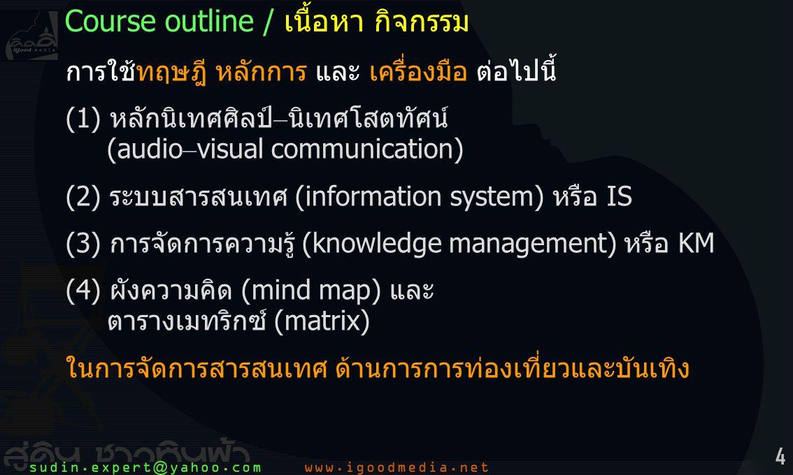 4 การใช้ทฤษฎี หลักการ และ เครื่องมือ ต่อไปนี้ (1) หลักนิเทศศิลป์ – นิเทศโสตทัศน์ (audio – visual communication) (2) ระบบสารสนเทศ (information system) หรือ IS (3) การจัดการความรู้ (knowledge management) หรือ KM (4) ผังความคิด (mind map) และ ตารางเมทริกซ์ (matrix) ในการจัดการสารสนเทศ ด้านการการท่องเที่ยวและบันเทิง Course outline / เนื้อหา กิจกรรม