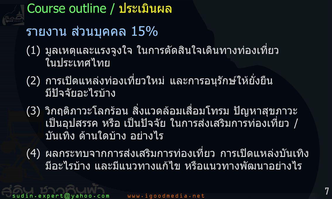 7 รายงาน ส่วนบุคคล 15% (1) มูลเหตุและแรงจูงใจ ในการตัดสินใจเดินทางท่องเที่ยว ในประเทศไทย (2) การเปิดแหล่งท่องเที่ยวใหม่ และการอนุรักษ์ให้ยั่งยืน มีปัจจัยอะไรบ้าง (3) วิกฤติภาวะโลกร้อน สิ่งแวดล้อมเสื่อมโทรม ปัญหาสุขภาวะ เป็นอุปสรรค หรือ เป็นปัจจัย ในการส่งเสริมการท่องเที่ยว / บันเทิง ด้านใดบ้าง อย่างไร (4) ผลกระทบจากการส่งเสริมการท่องเที่ยว การเปิดแหล่งบันเทิง มีอะไรบ้าง และมีแนวทางแก้ไข หรือแนวทางพัฒนาอย่างไร Course outline / ประเมินผล