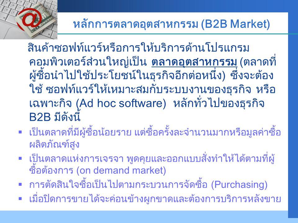 Company LOGO หลักการตลาดอุตสาหกรรม (B2B Market) สินค้าซอฟท์แวร์หรือการให้บริการด้านโปรแกรม คอมพิวเตอร์ส่วนใหญ่เป็น ตลาดอุตสาหกรรม (ตลาดที่ ผู้ซื้อนำไป